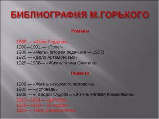 Романы 1899 — «Фома Гордеев» 1900—1901 — «Трое» 1906 — «Мать» (вторая редакци