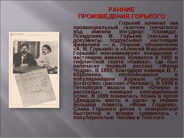 РАННИЕ ПРОИЗВЕДЕНИЯ ГОРЬКОГО Горький начинал как провинциальный газетчик (пе...