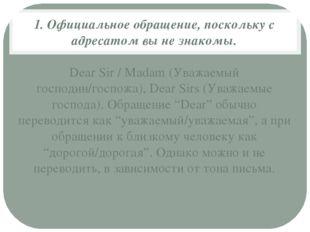 1. Официальное обращение, поскольку с адресатом вы не знакомы. Dear Sir / Mad