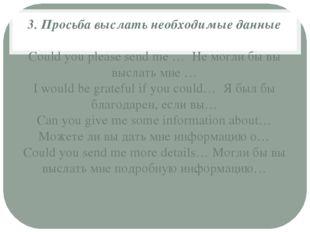 3. Просьба выслать необходимые данные Сould you please send me … Не могли бы