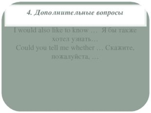 4. Дополнительные вопросы I would also like to know … Я бы также хотел узнат