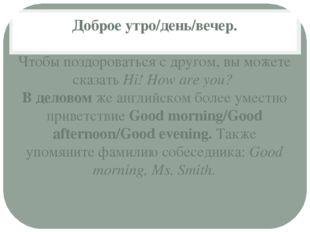Доброе утро/день/вечер. Чтобы поздороваться с другом, вы можете сказатьHi! H