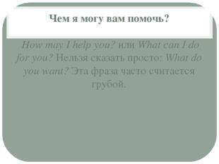 Чем я могу вам помочь? How may I help you?илиWhat can I do for you?Нельзя