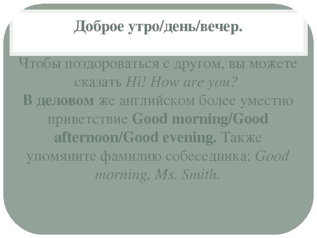 Доброе утро/день/вечер. Чтобы поздороваться с другом, вы можете сказатьHi! H...