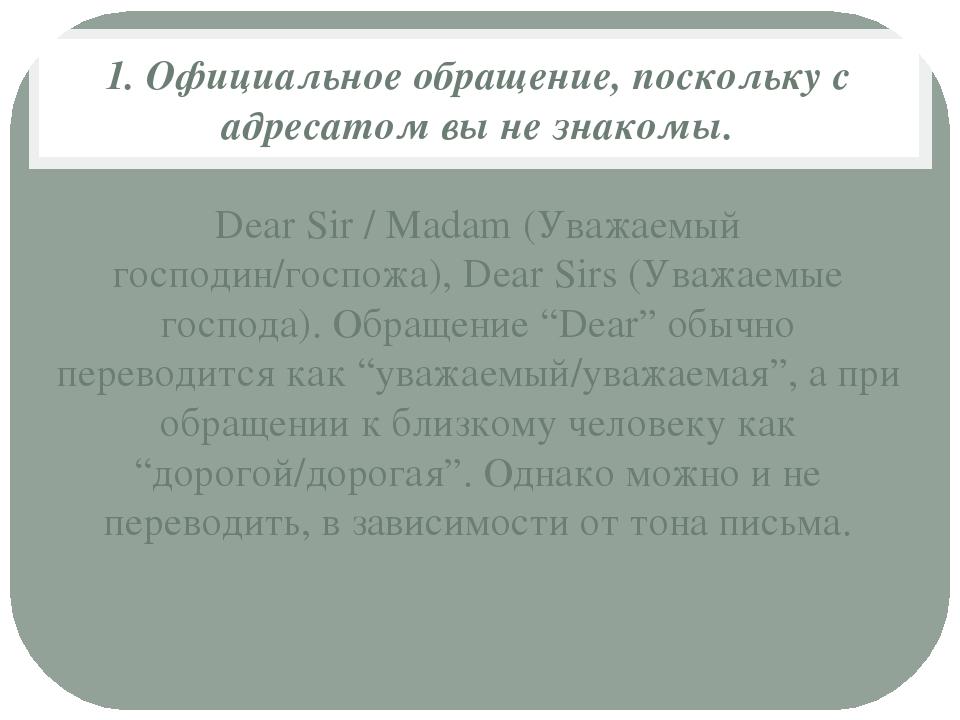 1. Официальное обращение, поскольку с адресатом вы не знакомы. Dear Sir / Mad...
