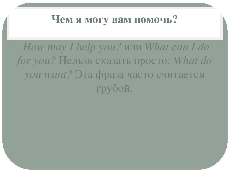 Чем я могу вам помочь? How may I help you?илиWhat can I do for you?Нельзя...