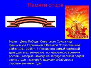 Памяти отцов 9 мая – День Победы Советского Союза над фашистской Германией в