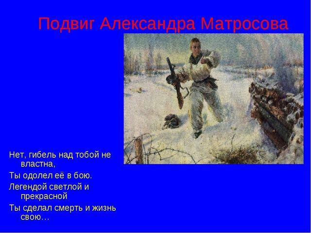 Подвиг Александра Матросова Нет, гибель над тобой не властна, Ты одолел её в...