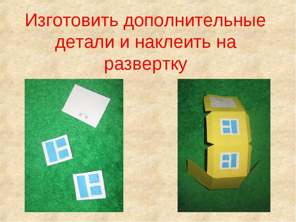 Изготовить дополнительные детали и наклеить на развертку