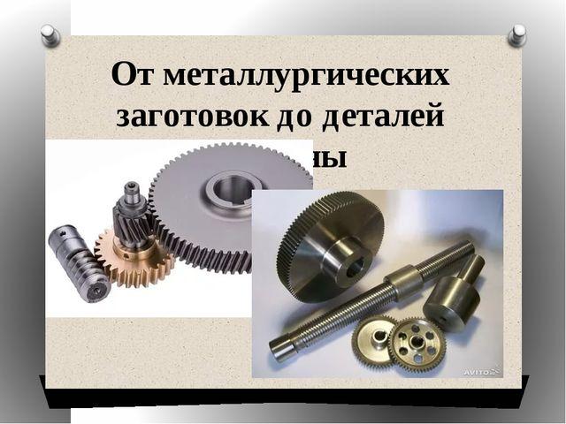 От металлургических заготовок до деталей машины
