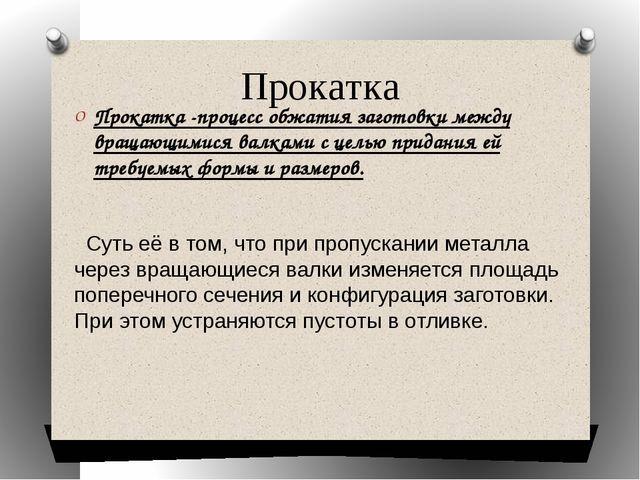 Прокатка Прокатка -процесс обжатия заготовки между вращающимися валками с цел...