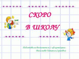 СКОРО В ШКОЛУ Подготовила воспитатель 1 кв.категории: Васильева Татьяна Серге