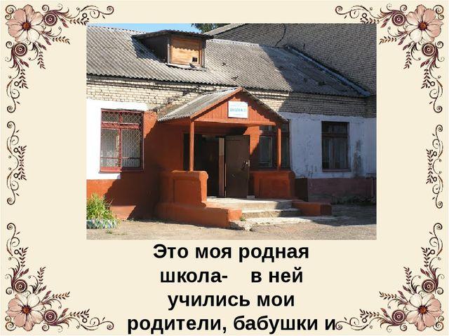 Это моя родная школа- в ней учились мои родители, бабушки и дедушки.