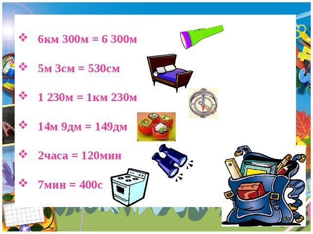 6км 300м = 6 300м 5м 3см = 530см 1 230м = 1км 230м 14м 9дм = 149дм 2часа = 1...