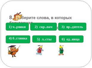 8. Выберите слова, в которых безударная гласная в корне е : 1) ч..рвяки 4) б