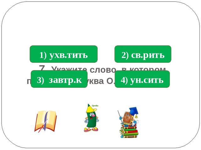 7. Укажите слово, в котором пропущена буква О. 4) ун.сить 1) ухв.тить 3) зав...