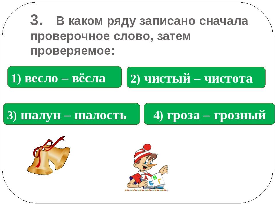 3. В каком ряду записано сначала проверочное слово, затем проверяемое: 2) чис...