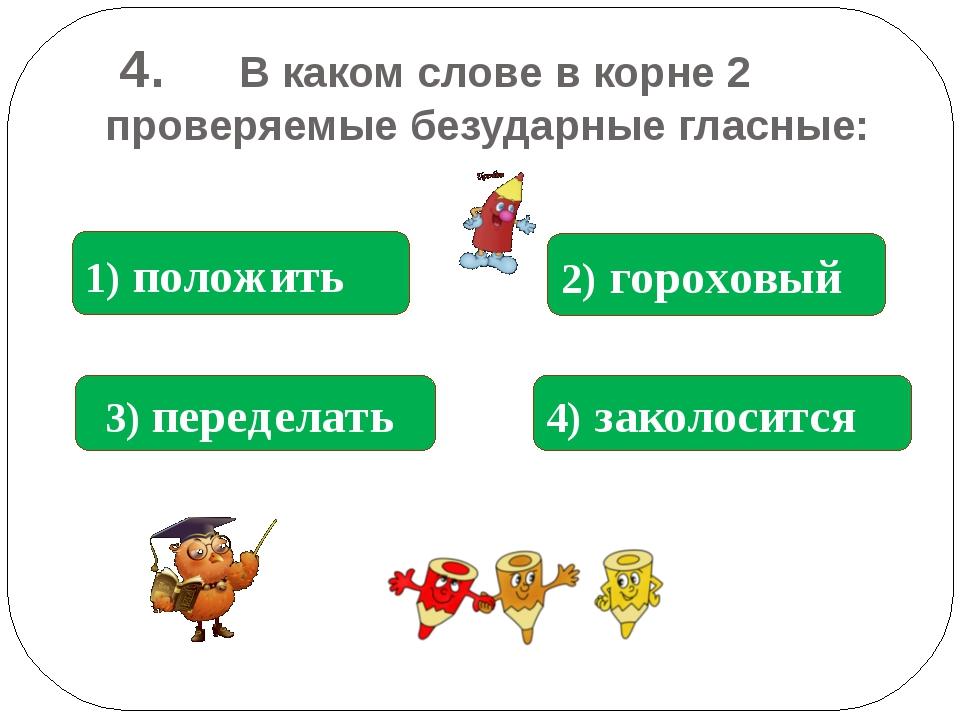 4. В каком слове в корне 2 проверяемые безударные гласные: 4) заколосится 1)...