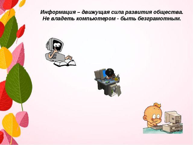 Информация – движущая сила развития общества. Не владеть компьютером - быть б...