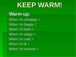 KEEP WARM! Warm-up. When I'm unhappy, I When I'm happy, I When I'm tired, I W
