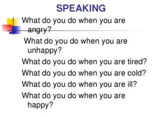 SPEAKING What do you do when you are angry? What do you do when you are unhap