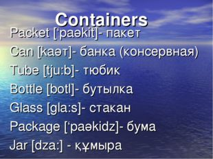 Containers Packet ['paәkit]- пакет Can [kaәт]- банка (консервная) Tube [tju:b