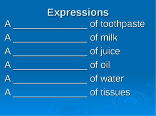 Expressions A ______________ of toothpaste A ______________ of milk A _______
