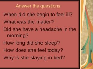 Answer the questions When did she begin to feel ill? What was the matter? Did