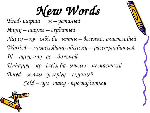 New Words Tired- шаршаңқы – усталый Angry – ашулы – сердитый Happy – көңілді,...