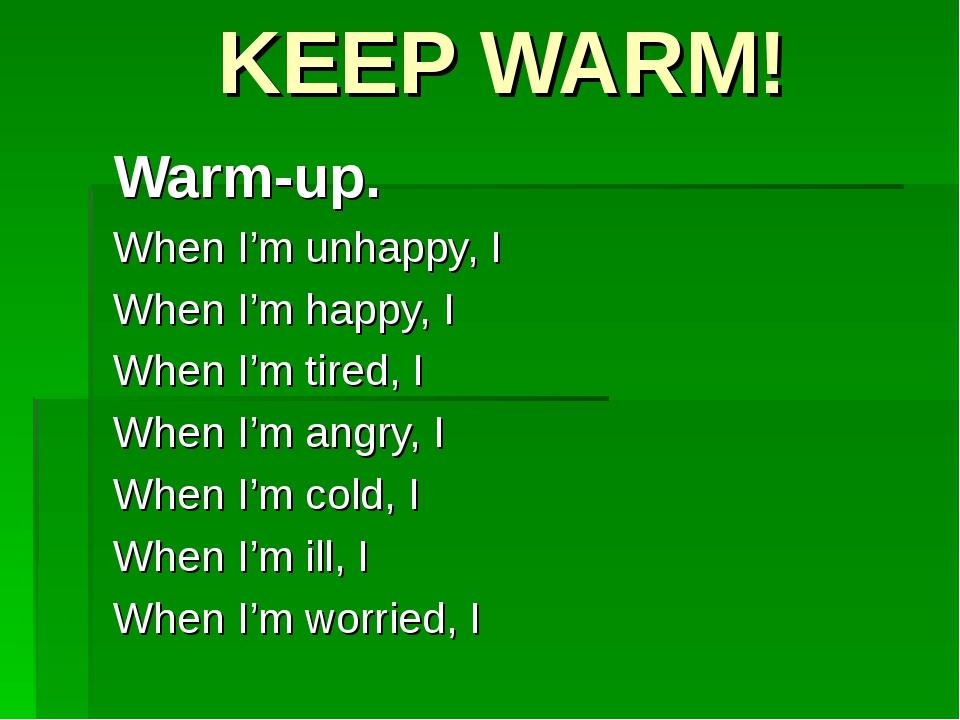 KEEP WARM! Warm-up. When I'm unhappy, I When I'm happy, I When I'm tired, I W...