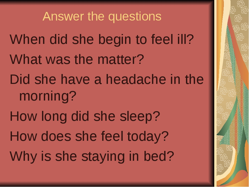 Answer the questions When did she begin to feel ill? What was the matter? Did...
