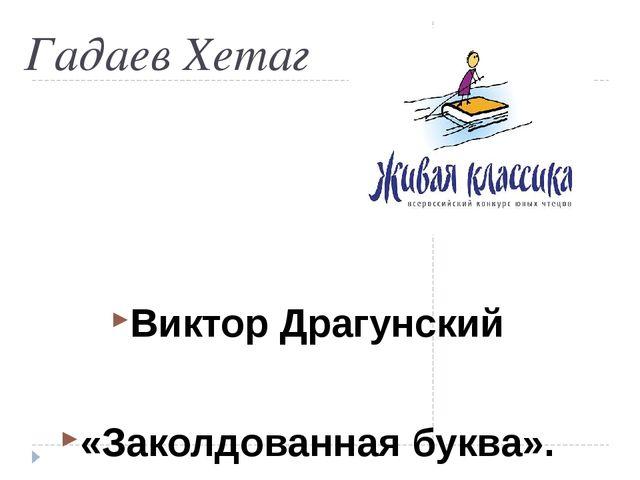 Гадаев Хетаг Виктор Драгунский «Заколдованная буква».