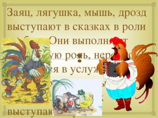 Заяц, лягушка, мышь, дрозд выступают в сказках в роли слабых. Они выполняют п