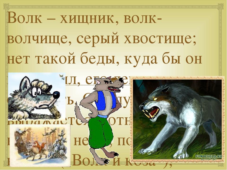 Волк – хищник, волк-волчище, серый хвостище; нет такой беды, куда бы он не уг...