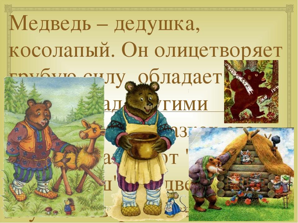 Медведь – дедушка, косолапый. Он олицетворяет грубую силу, обладает властью н...