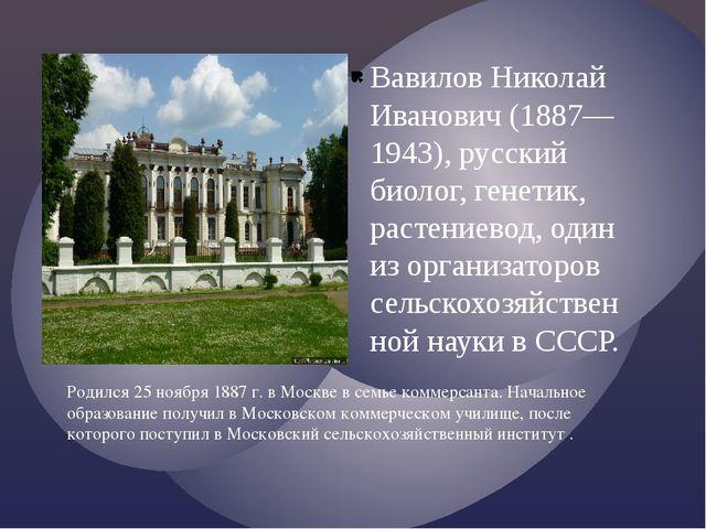 Вавилов Николай Иванович (1887—1943), русский биолог, генетик, растениевод, о...