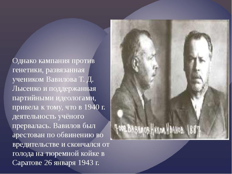 Однако кампания против генетики, развязанная учеником Вавилова Т. Д. Лысенко...
