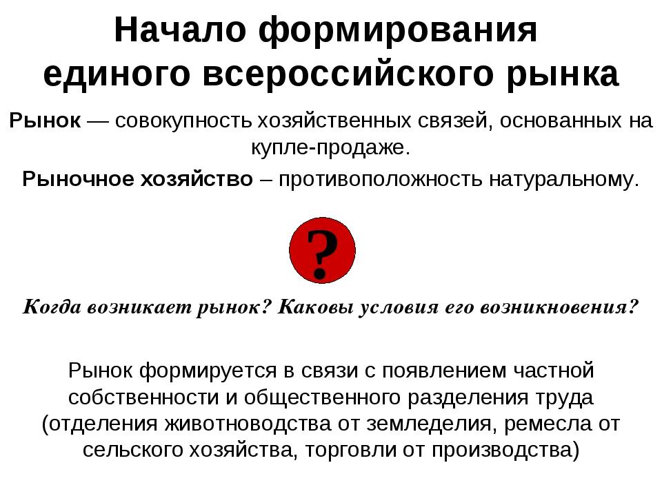 Начало формирования единого всероссийского рынка Рынок — совокупность хозяйст...