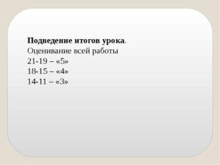 Подведение итогов урока. Оценивание всей работы 21-19 – «5» 18-15 – «4» 14-11