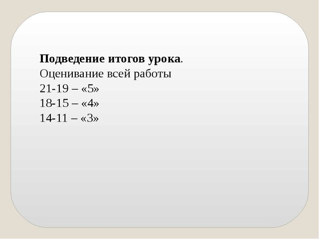 Подведение итогов урока. Оценивание всей работы 21-19 – «5» 18-15 – «4» 14-11...