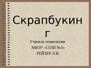 Скрапбукинг Учитель технологии МБОУ «СОШ №5» РЕЙЗЕР Л.В.