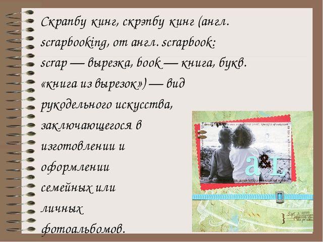 Скрапбу́кинг, скрэпбу́кинг (англ. scrapbooking, от англ. scrapbook: scrap — в...