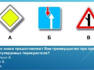 Какие знаки предоставляют Вам преимущество при проезде нерегулируемых перекре