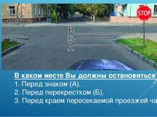 В каком месте Вы должны остановиться? 1. Перед знаком (А). 2. Перед перекрест
