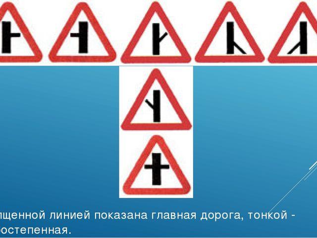 Утолщенной линией показана главная дорога, тонкой - второстепенная.