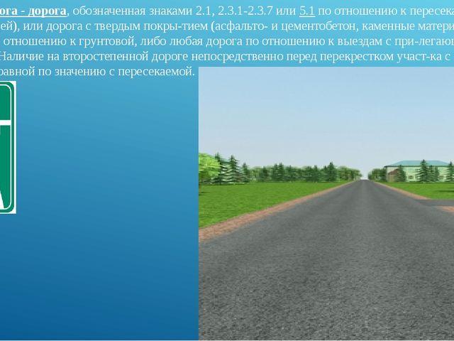 Главная дорога - дорога, обозначенная знаками 2.1, 2.3.1-2.3.7 или 5.1 по отн...