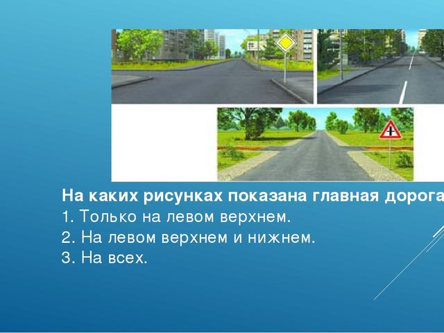 На каких рисунках показана главная дорога? 1. Только на левом верхнем. 2. На...