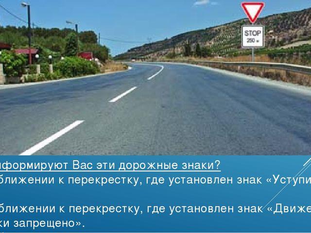О чем информируют Вас эти дорожные знаки? 1. О приближении к перекрестку, где...