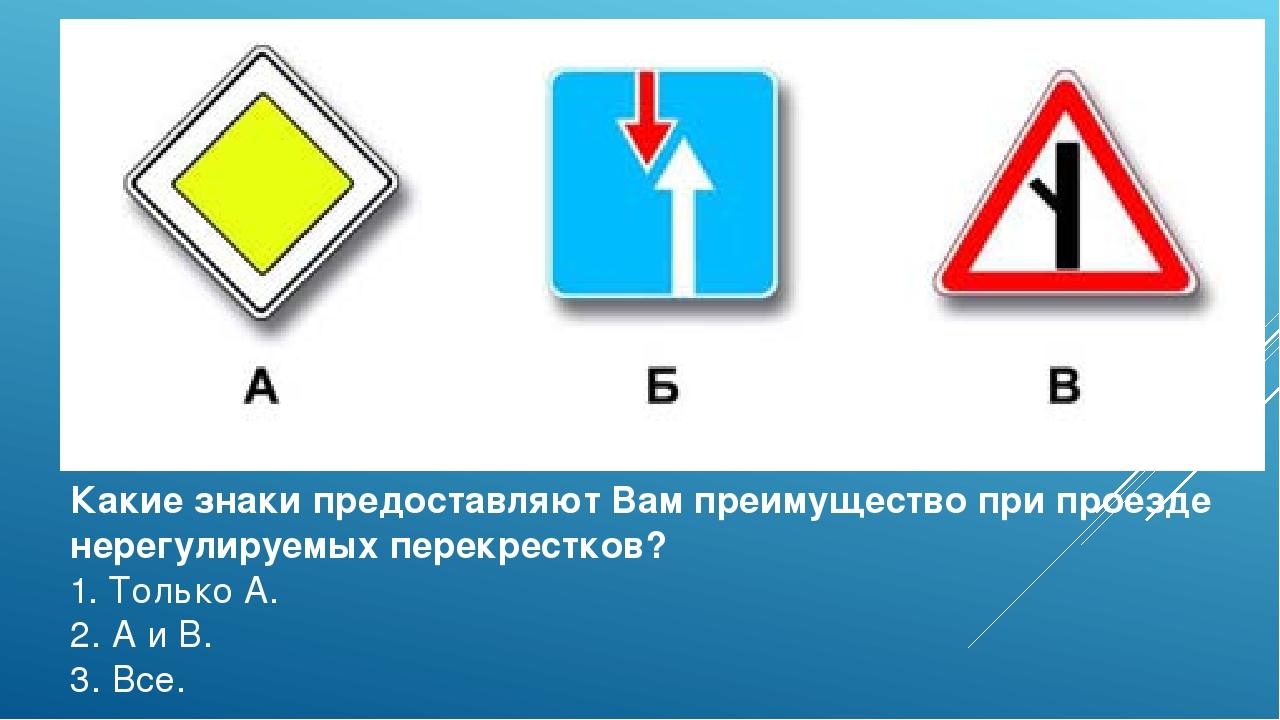Какие знаки предоставляют Вам преимущество при проезде нерегулируемых перекре...