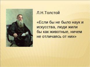 Л.Н.Толстой «Если бы не было наук и искусства, люди жили бы как животные, нич